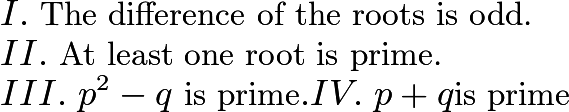 $I.\ \text{The difference of the roots is odd.} \\ II.\ \text{At least one root is prime.} \\ III.\ p^2-q\ \text{is prime}. IV.\ p+q \text{is prime}$