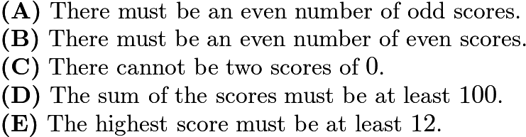 $\textbf{(A)}\ \text{There must be an even number of odd scores.}\\ \qquad\textbf{(B)}\ \text{There must be an even number of even scores.}\\ \qquad\textbf{(C)}\ \text{There cannot be two scores of }0\text{.}\\ \qquad\textbf{(D)}\ \text{The sum of the scores must be at least }100\text{.}\\ \qquad\textbf{(E)}\ \text{The highest score must be at least }12\text{.}$