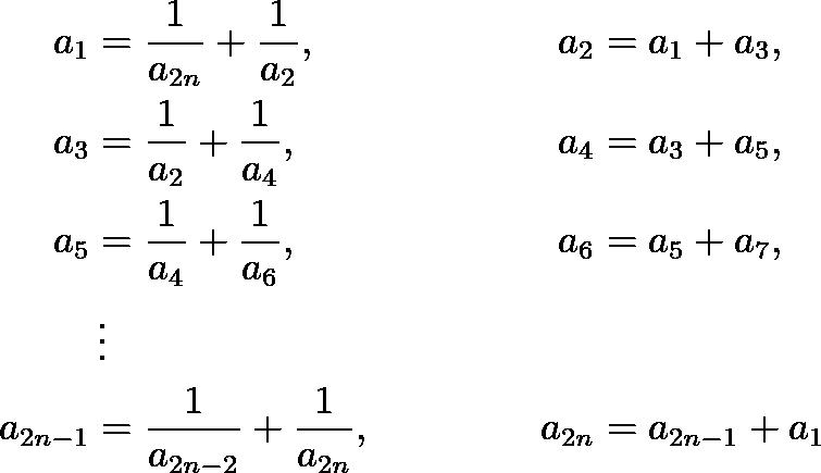 \begin{align*} a_{1} &=\frac{1}{a_{2 n}}+\frac{1}{a_{2}}, & a_{2}&=a_{1}+a_{3}, \\ a_{3}&=\frac{1}{a_{2}}+\frac{1}{a_{4}}, & a_{4}&=a_{3}+a_{5}, \\ a_{5}&=\frac{1}{a_{4}}+\frac{1}{a_{6}}, & a_{6}&=a_{5}+a_{7}, \\ &\vdots \\ a_{2 n-1}&=\frac{1}{a_{2 n-2}}+\frac{1}{a_{2 n}}, & a_{2 n}&=a_{2 n-1}+a_{1} \end{align*}