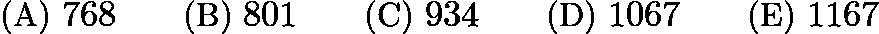 $\text{(A) }768 \qquad \text{(B) }801 \qquad \text{(C) }934 \qquad \text{(D) }1067 \qquad \text{(E) }1167$