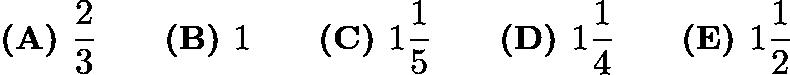 $\textbf{(A) } \frac{2}{3} \qquad \textbf{(B) } 1 \qquad \textbf{(C) } 1\frac{1}{5} \qquad \textbf{(D) } 1\frac{1}{4} \qquad \textbf{(E) } 1\frac{1}{2}$