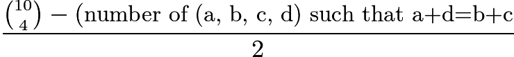 $\frac{\binom{10}{4}-(\text{number of (a, b, c, d) such that a+d=b+c}}{2}$