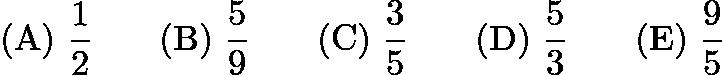 $\mathrm{(A) \ } \frac{1}{2}\qquad \mathrm{(B) \ } \frac{5}{9}\qquad \mathrm{(C) \ } \frac{3}{5}\qquad \mathrm{(D) \ } \frac{5}{3}\qquad \mathrm{(E) \ } \frac{9}{5}$