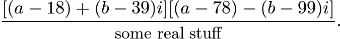 $\frac{[(a-18)+(b-39)i][(a-78)-(b-99)i]}{\text{some real stuff}}.$