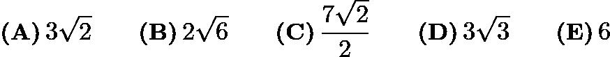 $\textbf{(A)}\,3\sqrt2 \qquad\textbf{(B)}\,2\sqrt6 \qquad\textbf{(C)}\,\frac{7\sqrt2}{2} \qquad\textbf{(D)}\,3\sqrt3 \qquad\textbf{(E)}\,6$