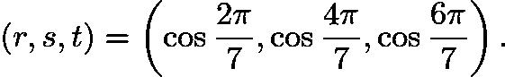 $(r,s,t)=\left(\cos{\frac{2\pi}{7}},\cos{\frac{4\pi}{7}},\cos{\frac{6\pi}{7}}\right).$