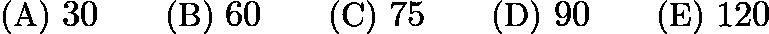 $\text{(A)}\ 30 \qquad \text{(B)}\ 60 \qquad \text{(C)}\ 75 \qquad \text{(D)}\ 90 \qquad \text{(E)}\ 120$