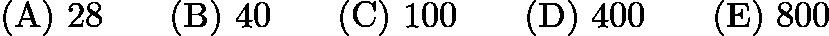 $\mathrm{(A) \ } 28\qquad \mathrm{(B) \ } 40\qquad \mathrm{(C) \ } 100\qquad \mathrm{(D) \ } 400\qquad \mathrm{(E) \ } 800$