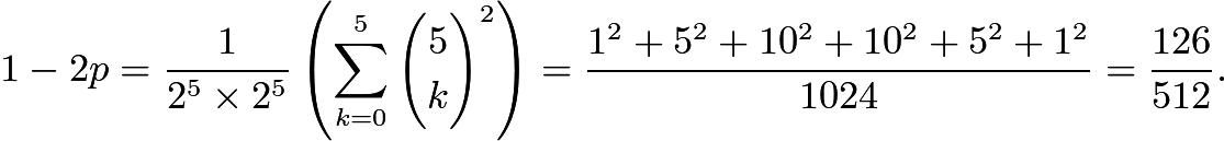 $1-2p = \frac{1}{2^{5} \times 2^{5}}\left(\sum_{k=0}^{5} {5\choose k}^2\right) = \frac{1^2+5^2+10^2+10^2+5^2+1^2}{1024} = \frac{126}{512}.$