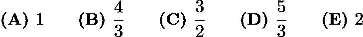 $\textbf{(A) }1 \qquad \textbf{(B) }\frac{4}{3} \qquad \textbf{(C) }\frac{3}{2} \qquad \textbf{(D) }\frac{5}{3} \qquad \textbf{(E) }2 \qquad$