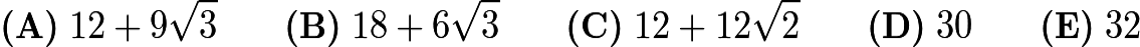 $\textbf{(A)}\; 12+9\sqrt{3} \qquad\textbf{(B)}\; 18+6\sqrt{3} \qquad\textbf{(C)}\; 12+12\sqrt{2} \qquad\textbf{(D)}\; 30 \qquad\textbf{(E)}\; 32$