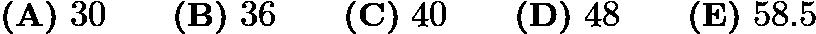 $\textbf{(A)}\ 30\qquad\textbf{(B)}\ 36\qquad\textbf{(C)}\ 40\qquad\textbf{(D)}\ 48\qquad\textbf{(E)}\ 58.5$