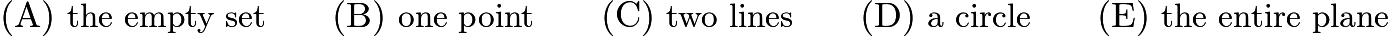$\mathrm{(A)}\ \text{the empty set}\qquad\mathrm{(B)}\ \text{one point}\qquad\mathrm{(C)}\ \text{two lines}\qquad\mathrm{(D)}\ \text{a circle}\qquad\mathrm{(E)}\ \text{the entire plane}$