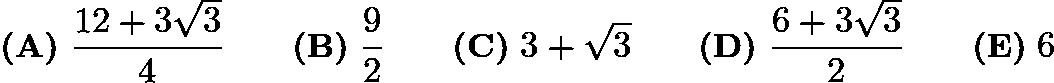 $\textbf{(A)}\ \dfrac{12+3\sqrt3}4\qquad\textbf{(B)}\ \dfrac92\qquad\textbf{(C)}\ 3+\sqrt3\qquad\textbf{(D)}\ \dfrac{6+3\sqrt3}2\qquad\textbf{(E)}\ 6$
