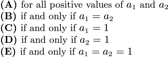 $\textbf{(A) }\text{for all positive values of }a_1\text{ and }a_2\qquad\\ \textbf{(B) }\text{if and only if }a_1=a_2\qquad\\ \textbf{(C) }\text{if and only if }a_1=1\qquad\\ \textbf{(D) }\text{if and only if }a_2=1\qquad\\ \textbf{(E) }\text{if and only if }a_1=a_2=1$