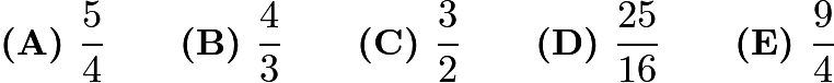 $\textbf{(A) } \frac{5}{4} \qquad \textbf{(B) } \frac{4}{3} \qquad \textbf{(C) } \frac{3}{2} \qquad \textbf{(D) } \frac{25}{16} \qquad \textbf{(E) } \frac{9}{4}$