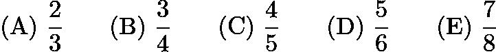 $\mathrm{(A)}\ \frac 23\qquad \mathrm{(B)}\ \frac 34\qquad \mathrm{(C)}\ \frac 45\qquad \mathrm{(D)}\ \frac 56\qquad \mathrm{(E)}\ \frac 78$