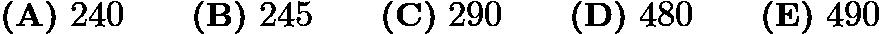 $\textbf{(A)}\ 240\qquad\textbf{(B)}\ 245\qquad\textbf{(C)}\ 290\qquad\textbf{(D)}\ 480\qquad\textbf{(E)}\ 490$