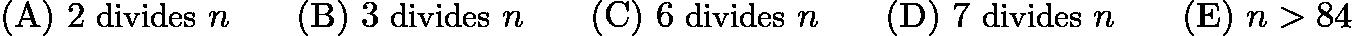 $\mathrm{(A)}\ 2\ \text{divides\ }n \qquad\mathrm{(B)}\ 3\ \text{divides\ }n \qquad\mathrm{(C)}\ 6\ \text{divides\ }n \qquad\mathrm{(D)}\ 7\ \text{divides\ }n \qquad\mathrm{(E)}\ {n > 84}$