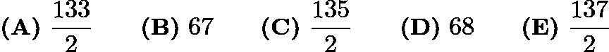 $\textbf{(A)}\ \frac{133}{2}\qquad\textbf{(B)}\ 67\qquad\textbf{(C)}\ \frac{135}{2}\qquad\textbf{(D)}\ 68\qquad\textbf{(E)}\ \frac{137}{2}$