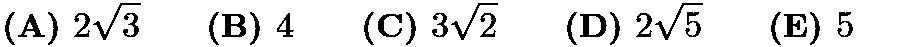 $ \textbf{(A) }2\sqrt{3}\qquad \textbf{(B) }4\qquad \textbf{(C) }3\sqrt{2}\qquad \textbf{(D) }2\sqrt{5}\qquad \textbf{(E) }5\qquad $