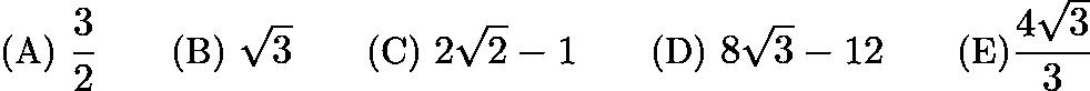 $\text{(A) } \frac{3}{2} \qquad \text{(B) } \sqrt 3 \qquad \text{(C) } 2\sqrt 2 - 1 \qquad \text{(D) } 8\sqrt 3 - 12 \qquad \text{(E)} \frac{4\sqrt 3}{3}$