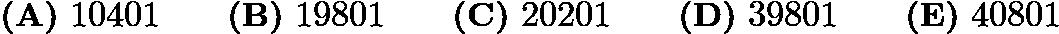 $\textbf{(A)}\ 10401 \qquad\textbf{(B)}\ 19801 \qquad\textbf{(C)}\ 20201 \qquad\textbf{(D)}\ 39801 \qquad\textbf{(E)}\ 40801$