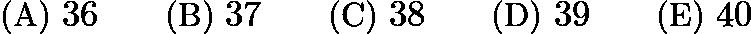 $\text{(A)}\ 36 \qquad \text{(B)}\ 37 \qquad \text{(C)}\ 38 \qquad \text{(D)}\ 39 \qquad \text{(E)}\ 40$