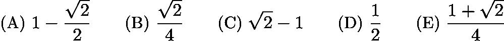 $\text {(A) } 1-\frac{\sqrt{2}}{2} \qquad \text {(B) } \frac{\sqrt{2}}{4} \qquad \text {(C) } \sqrt{2}-1 \qquad \text {(D) } \frac{1}{2} \qquad \text {(E) } \frac{1+\sqrt{2}}{4}$