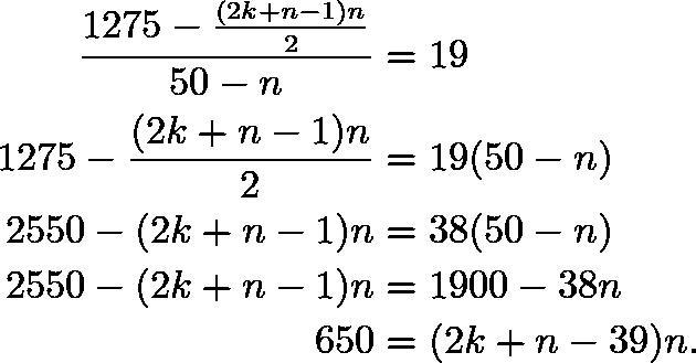 \begin{align*} \frac{1275-\frac{(2k+n-1)n}{2}}{50-n}&=19 \\ 1275-\frac{(2k+n-1)n}{2}&=19(50-n) \\ 2550-(2k+n-1)n&=38(50-n) \\ 2550-(2k+n-1)n&=1900-38n \\ 650&=(2k+n-39)n. \end{align*}