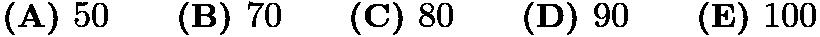 $\textbf{(A) }50\qquad\textbf{(B) }70\qquad\textbf{(C) }80\qquad\textbf{(D) }90\qquad \textbf{(E) }100$