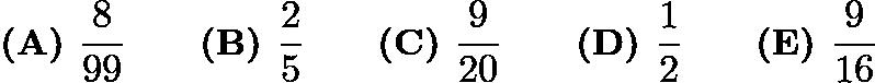 $\textbf{(A) } \dfrac{8}{99} \qquad\textbf{(B) } \dfrac{2}{5} \qquad\textbf{(C) } \dfrac{9}{20} \qquad\textbf{(D) } \dfrac{1}{2} \qquad\textbf{(E) } \dfrac{9}{16}$