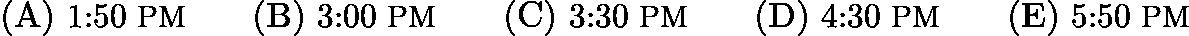 $\mathrm{(A)}\ \text{1:50}\ {\small\text{PM}}\qquad\mathrm{(B)}\ \text{3:00}\ {\small\text{PM}}\qquad\mathrm{(C)}\ \text{3:30}\ {\small\text{PM}}\qquad\mathrm{(D)}\ \text{4:30}\ {\small\text{PM}}\qquad\mathrm{(E)}\ \text{5:50}\ {\small\text{PM}}$