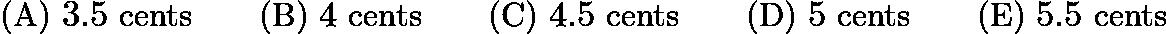 $\text{(A)}\ 3.5 \text{ cents} \qquad \text{(B)}\ 4 \text{ cents} \qquad \text{(C)}\ 4.5 \text{ cents} \qquad \text{(D)}\ 5 \text{ cents} \qquad \text{(E)}\ 5.5 \text{ cents}$