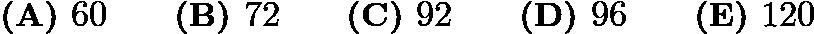 $\textbf{(A) }60 \qquad \textbf{(B) }72 \qquad \textbf{(C) }92 \qquad \textbf{(D) }96 \qquad \textbf{(E) }120 \qquad$