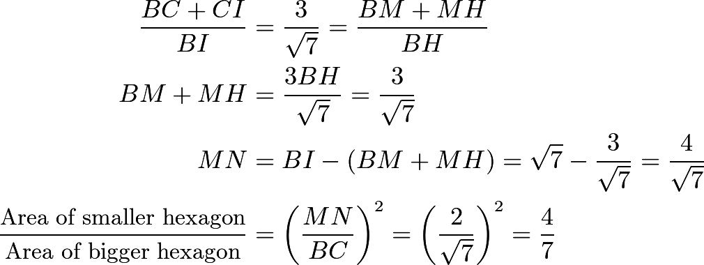 \begin{align*}\frac{BC+CI}{BI}&=\frac{3}{\sqrt{7}}=\frac{BM+MH}{BH} \\ BM+MH&=\frac{3BH}{\sqrt{7}}=\frac{3}{\sqrt{7}} \\ MN&=BI-(BM+MH)=\sqrt{7}-\frac{3}{\sqrt{7}}=\frac{4}{\sqrt{7}} \\ \frac{\text{Area of smaller hexagon}}{\text{Area of bigger hexagon}}&=\left(\frac{MN}{BC}\right)^2=\left(\frac{2}{\sqrt{7}}\right)^2=\frac{4}{7}\end{align*}