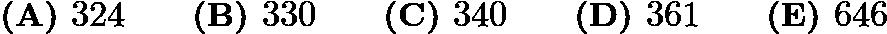 $\textbf{(A) }324 \qquad \textbf{(B) }330 \qquad \textbf{(C) }340 \qquad \textbf{(D) }361 \qquad \textbf{(E) }646 \qquad$