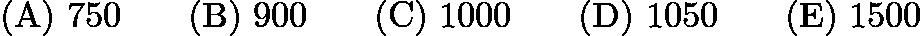 $\mathrm{(A)}\ 750\qquad\mathrm{(B)}\ 900\qquad\mathrm{(C)}\ 1000\qquad\mathrm{(D)}\ 1050\qquad\mathrm{(E)}\ 1500$