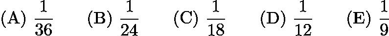 $\mathrm{(A)}\ \dfrac{1}{36} \qquad\mathrm{(B)}\ \dfrac{1}{24} \qquad\mathrm{(C)}\ \dfrac{1}{18} \qquad\mathrm{(D)}\ \dfrac{1}{12} \qquad\mathrm{(E)}\ \dfrac{1}{9}$