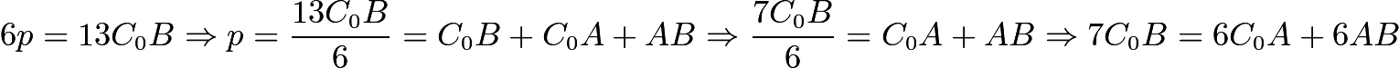 $6p=13C_{0}B \Rightarrow p=\frac{13C_{0}B}{6}=C_{0}B+C_{0}A+AB \Rightarrow \frac{7C_{0}B}{6}=C_{0}A+AB \Rightarrow 7C_{0}B=6C_{0}A + 6AB$