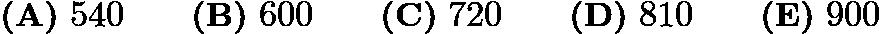 $\textbf{(A)}\ 540\qquad\textbf{(B)}\ 600\qquad\textbf{(C)}\ 720\qquad\textbf{(D)}\ 810\qquad\textbf{(E)}\ 900$