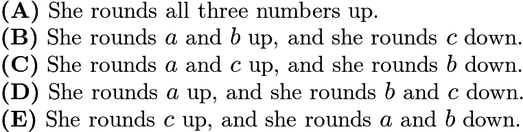 $\textbf{(A)}\ \text{She rounds all three numbers up.}\\ \qquad\textbf{(B)}\ \text{She rounds } a \text{ and } b \text{ up, and she rounds } c \text{ down.}\\ \qquad\textbf{(C)}\ \text{She rounds } a \text{ and } c \text{ up, and she rounds } b \text{ down.} \\ \qquad\textbf{(D)}\ \text{She rounds } a \text{ up, and she rounds } b \text{ and } c \text{ down.}\\ \qquad\textbf{(E)}\ \text{She rounds } c \text{ up, and she rounds } a \text{ and } b \text{ down.}$