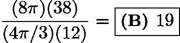 $\frac{(8\pi)(38)}{(4\pi/3)(12)} = \boxed{\textbf{(B) }19}$