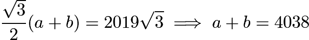 $\frac{\sqrt{3}}{2}(a+b) = 2019\sqrt{3} \implies a+b = 4038$