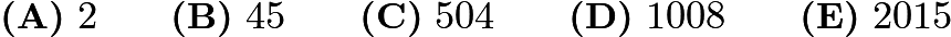 $\textbf{(A)}\ 2 \qquad \textbf{(B)}\ 45 \qquad \textbf{(C)}\ 504 \qquad \textbf{(D)}\ 1008 \qquad \textbf{(E)}\ 2015$