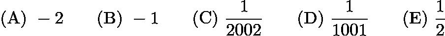 $\mathrm{(A)}\ -2 \qquad\mathrm{(B)}\ -1 \qquad\mathrm{(C)}\ \frac{1}{2002} \qquad\mathrm{(D)}\ \frac{1}{1001} \qquad\mathrm{(E)}\ \frac 12$