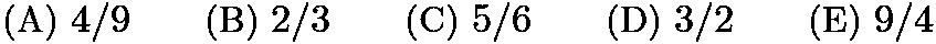$\text{(A)}\ 4/9 \qquad \text{(B)}\ 2/3 \qquad \text{(C)}\ 5/6 \qquad \text{(D)}\ 3/2 \qquad \text{(E)}\ 9/4$