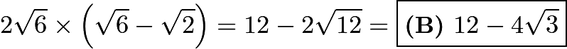 $2 \sqrt{6} \times \left(\sqrt{6}-\sqrt{2}\right) = 12 - 2\sqrt{12} = \boxed{\textbf{(B) } 12 - 4\sqrt{3}}$