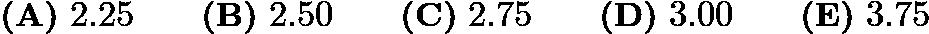 $\textbf{(A)}\ 2.25 \qquad\textbf{(B)}\ 2.50 \qquad\textbf{(C)}\ 2.75 \qquad\textbf{(D)}\ 3.00 \qquad\textbf{(E)}\ 3.75$