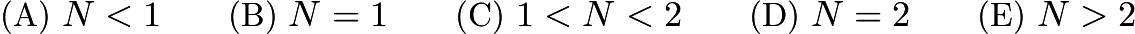 $\text{(A) }N<1 \qquad \text{(B) }N=1 \qquad \text{(C) }1<N<2 \qquad \text{(D) }N=2 \qquad \text{(E) }N>2$